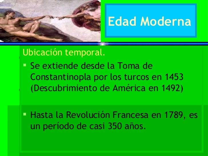 Edad Moderna <ul><li>Ubicación temporal. </li></ul><ul><li>Se extiende desde la Toma de Constantinopla por los turcos en 1...