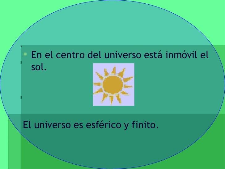 <ul><li>En el centro del universo está inmóvil el sol. </li></ul><ul><li>El universo es esférico y finito. </li></ul>
