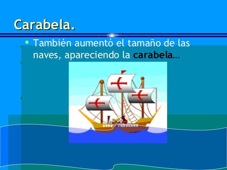 Carabela. <ul><li>También aumentó el tamaño de las naves, apareciendo la  carabela… </li></ul>