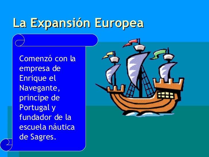 La Expansión Europea Comenzó con la empresa de Enrique el Navegante, principe de Portugal y fundador de la escuela náutica...