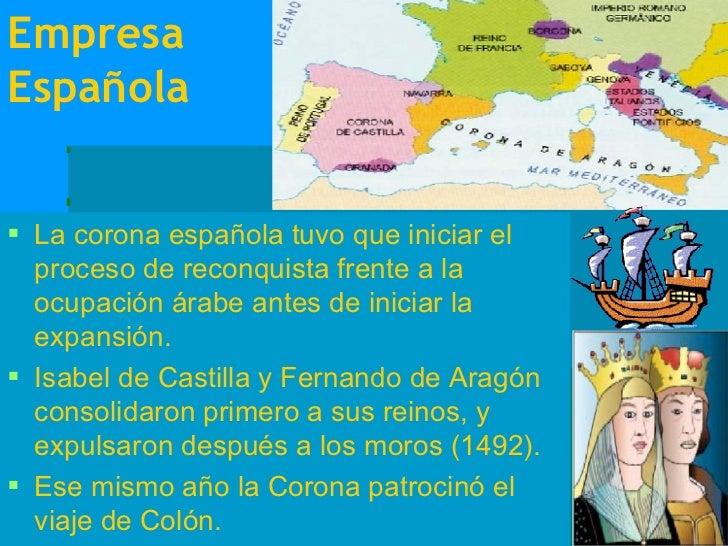 Empresa Española <ul><li>La corona española tuvo que iniciar el proceso de reconquista frente a la ocupación árabe antes d...