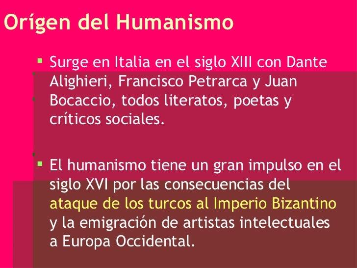 Orígen del Humanismo <ul><li>Surge en Italia en el siglo XIII con Dante Alighieri, Francisco Petrarca y Juan Bocaccio, tod...