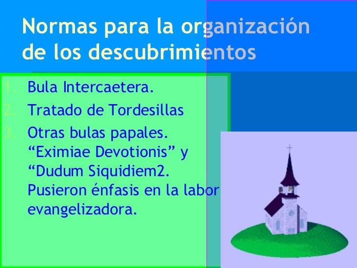 Normas para la organización de los descubrimientos <ul><li>Bula Intercaetera. </li></ul><ul><li>Tratado de Tordesillas </l...