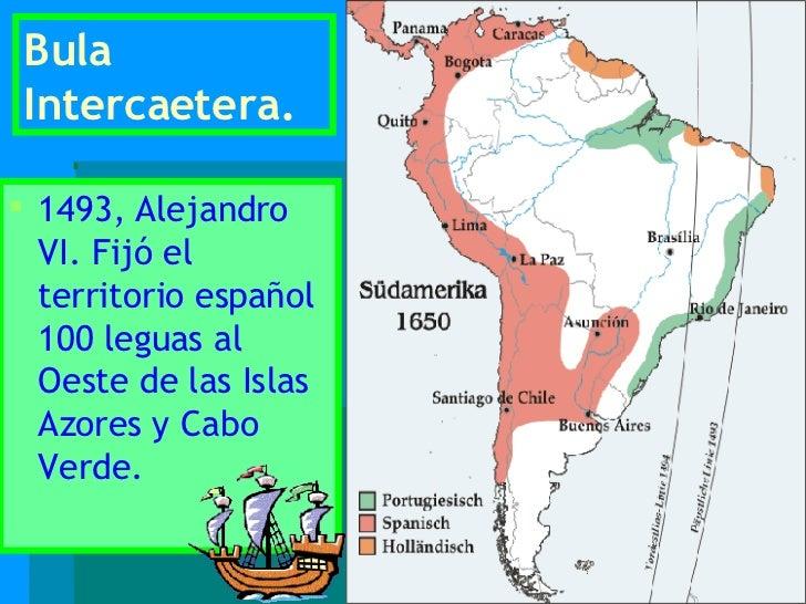 Bula Intercaetera.   <ul><li>1493, Alejandro VI. Fijó el territorio español 100 leguas al Oeste de las Islas Azores y Cabo...