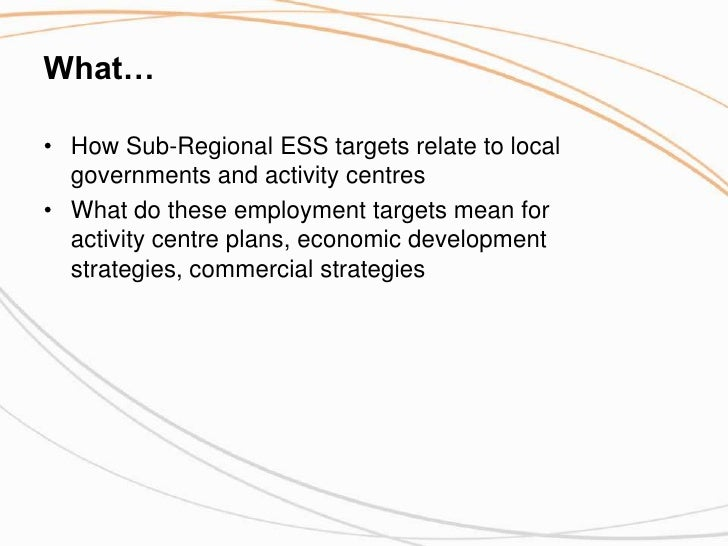 What…<br />How Sub-Regional ESS targets relate to local governments and activity centres<br />What do these employment tar...