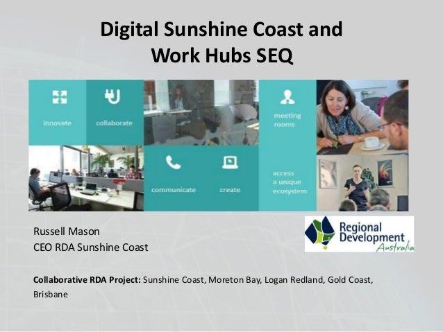 Digital Sunshine Coast and  Russell Mason  CEO RDA Sunshine Coast  Work Hubs SEQ  Collaborative RDA Project: Sunshine Coas...