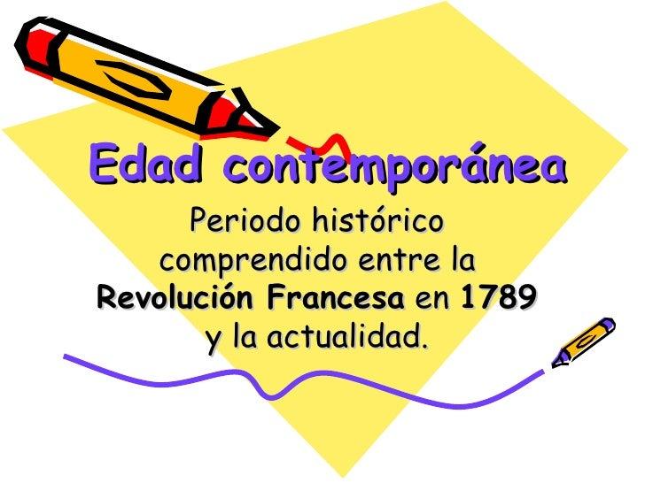 Edad contemporánea      Periodo histórico   comprendido entre laRevolución Francesa en 1789       y la actualidad.