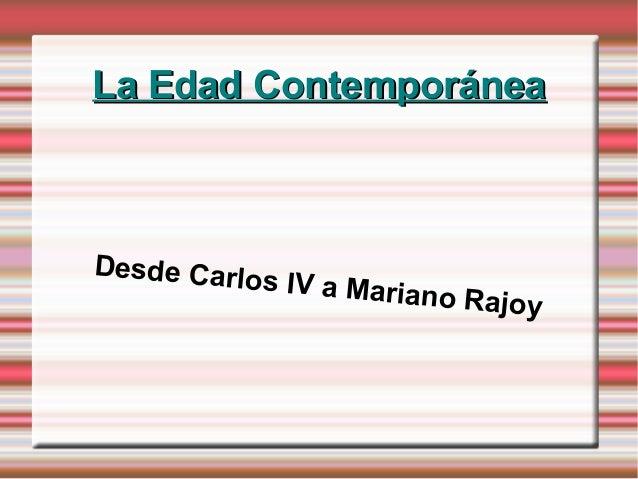 La Edad ContemporáneaLa Edad ContemporáneaDesde Carlos IV a Mariano Rajoy