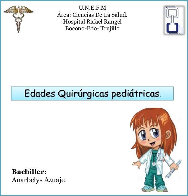 Edades Quirúrgicas pediátricas. U.N.E.F.M Área: Ciencias De La Salud. Hospital Rafael Rangel Bocono-Edo- Trujillo Bachille...