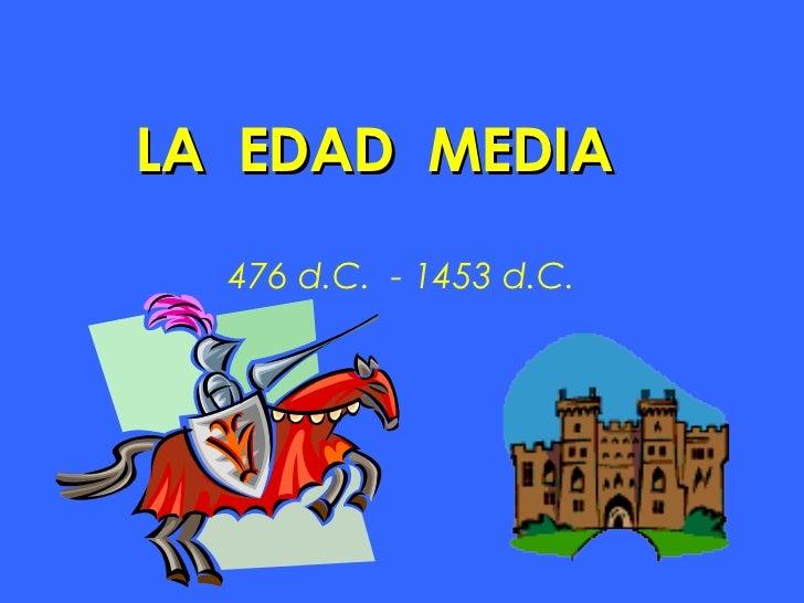 LA  EDAD  MEDIA 476 d.C.  - 1453 d.C.