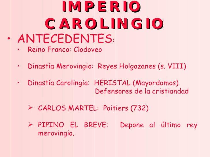 IMPERIO  CAROLINGIO <ul><li>ANTECEDENTES : </li></ul><ul><ul><li>Reino Franco: Clodoveo </li></ul></ul><ul><ul><li>Dinastí...