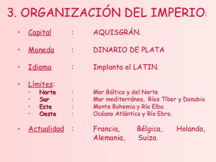 <ul><li>3. ORGANIZACIÓN DEL IMPERIO : </li></ul><ul><ul><li>Capital : AQUISGRÁN. </li></ul></ul><ul><ul><li>Moneda : DINAR...