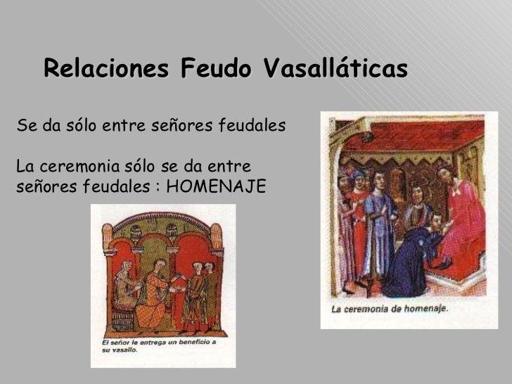 Relaciones Feudo Vasalláticas Se da sólo entre señores feudales La ceremonia sólo se da entre señores feudales : HOMENAJE