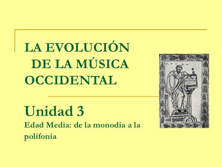 LA EVOLUCIÓN DE LA MÚSICAOCCIDENTALUnidad 3Edad Media: de la monodia a lapolifonía