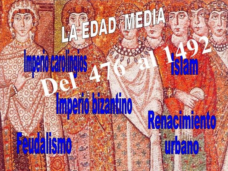 Imperio bizantino Islam Feudalismo Renacimiento  urbano Imperio carolingios LA EDAD  MEDIA Del  476  al 1492