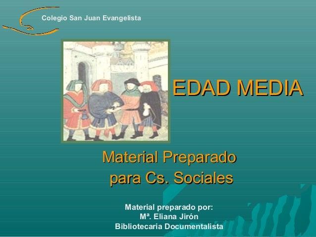 Colegio San Juan Evangelista  EDAD MEDIA Material Preparado para Cs. Sociales Material preparado por: Mª. Eliana Jirón Bib...