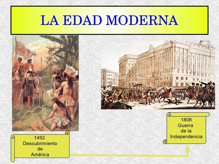 LA EDAD   MODERNA 1808 Guerra  de la Independencia 1492  Descubrimiento de América