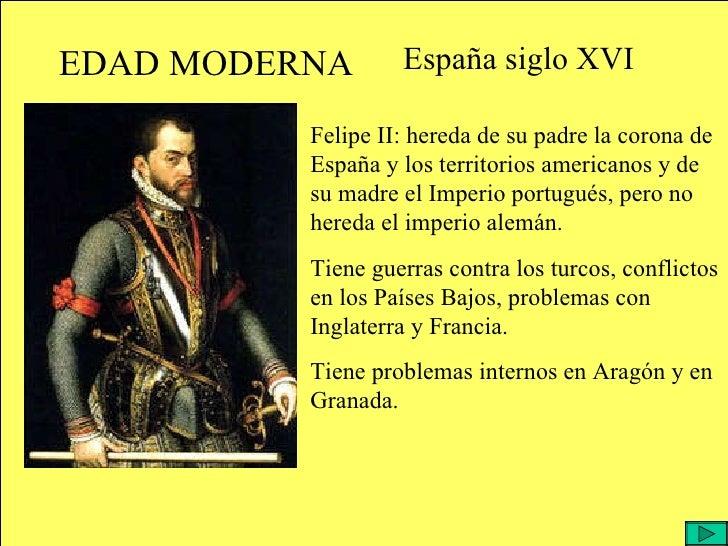 EDAD MODERNA España siglo XVI Felipe II: hereda de su padre la corona de España y los territorios americanos y de su madre...