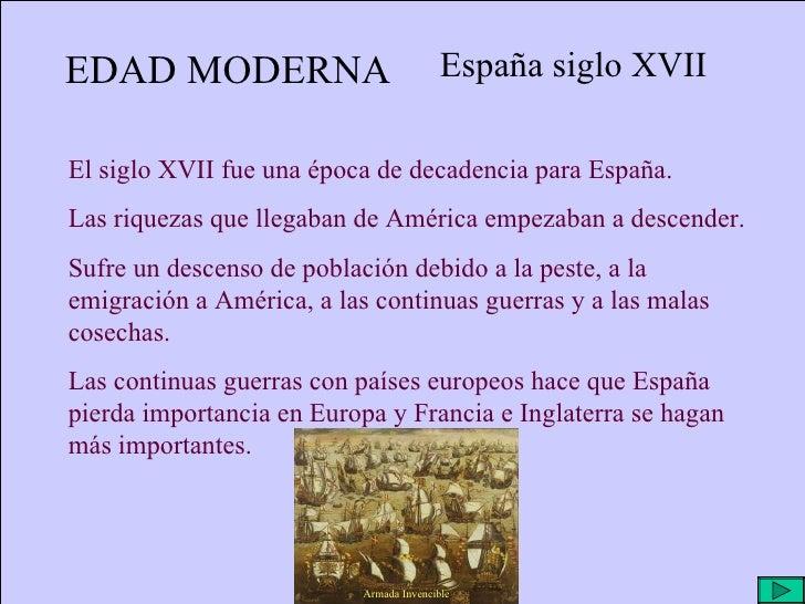 EDAD MODERNA España siglo XVII El siglo XVII fue una época de decadencia para España. Las riquezas que llegaban de América...