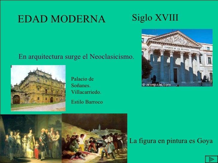 EDAD MODERNA Siglo XVIII En arquitectura surge el Neoclasicismo. La figura en pintura es Goya Palacio de Soñanes. Villacar...