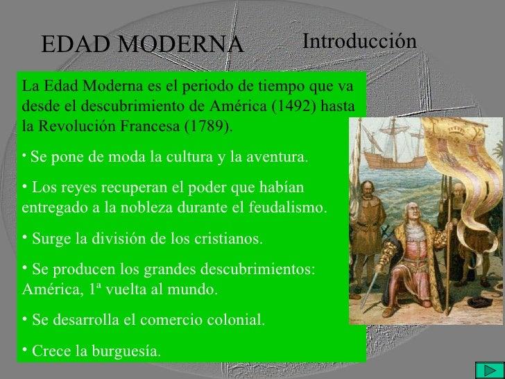 EDAD MODERNA Introducción <ul><li>La Edad Moderna es el periodo de tiempo que va desde el descubrimiento de América (1492)...