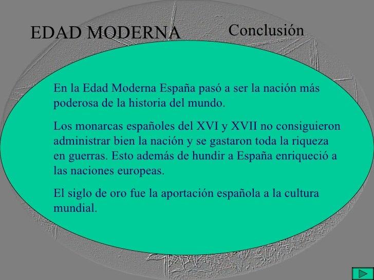 EDAD MODERNA Conclusión En la Edad Moderna España pasó a ser la nación más poderosa de la historia del mundo. Los monarcas...