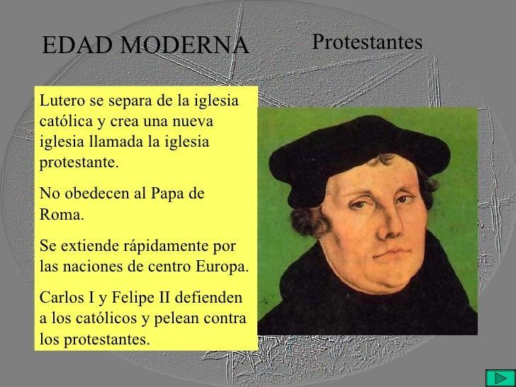 EDAD MODERNA Protestantes Lutero se separa de la iglesia católica y crea una nueva iglesia llamada la iglesia protestante....