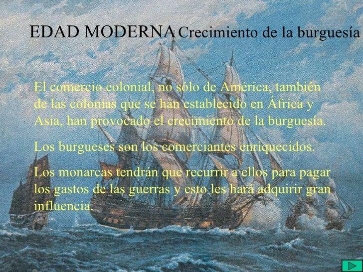 EDAD MODERNA Crecimiento de la burguesía El comercio colonial, no sólo de América, también de las colonias que se han esta...