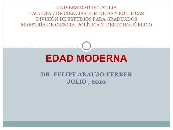 EDAD MODERNA DR. FELIPE ARAUJO-FERRER JULIO , 2010 UNIVERSIDAD DEL ZULIA FACULTAD DE CIENCIAS JURIDICAS Y POLÌTICAS DIVISI...