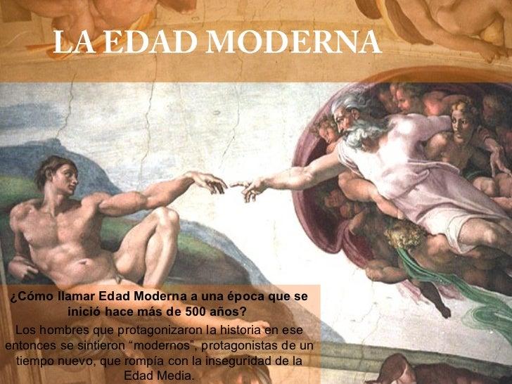 LA EDAD MODERNA ¿Cómo llamar Edad Moderna a una época que se           inició hace más de 500 años?  Los hombres que prota...