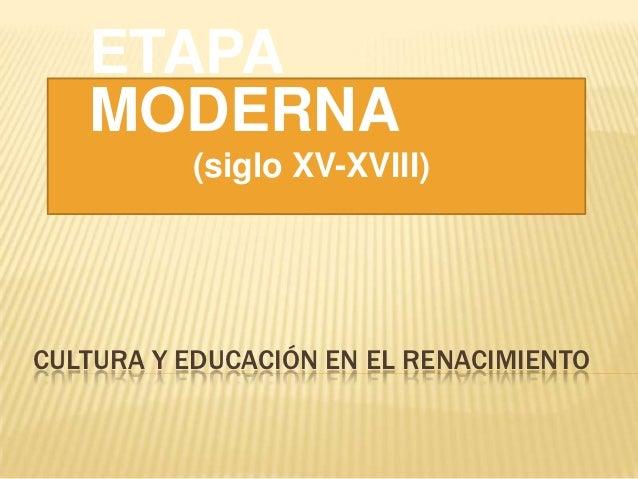 ETAPA   MODERNA          (siglo XV-XVIII)CULTURA Y EDUCACIÓN EN EL RENACIMIENTO