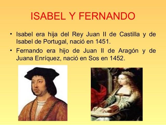 ISABEL Y FERNANDO• Isabel era hija del Rey Juan II de Castilla y de  Isabel de Portugal, nació en 1451.• Fernando era hijo...
