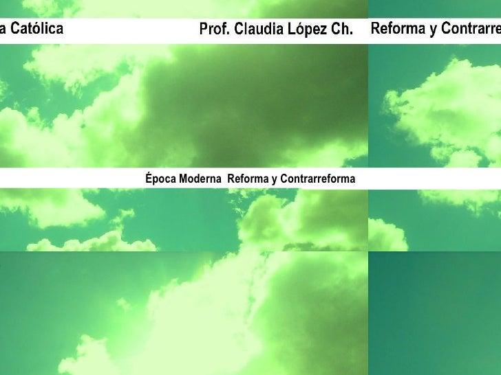 Época Moderna Reforma y Contrarreforma Prof. Claudia López Ch.