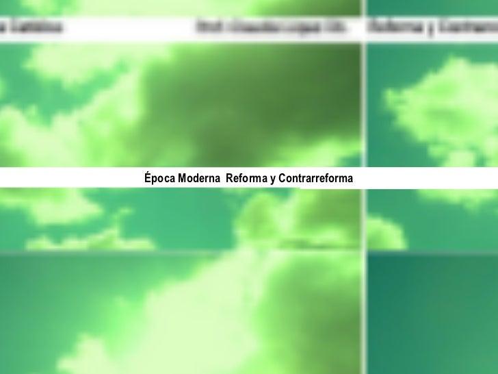 Prof. Claudia López Ch. Época Moderna  Reforma y Contrarreforma