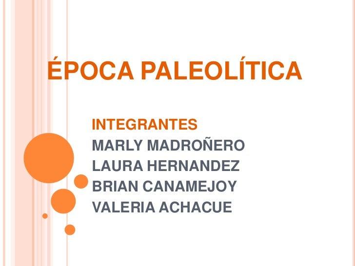 ÉPOCA PALEOLÍTICA<br />INTEGRANTES<br />MARLY MADROÑERO<br />LAURA HERNANDEZ<br />BRIAN CANAMEJOY<br />VALERIA ACHACUE<br />