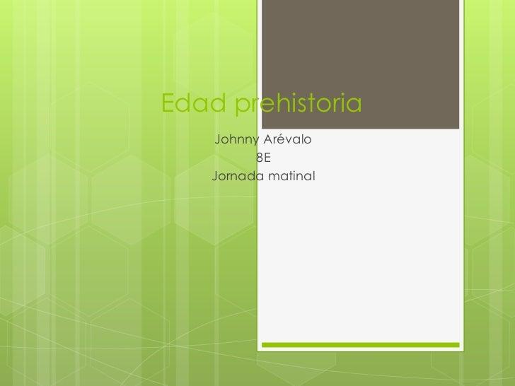 Edad prehistoria<br />Johnny Arévalo <br />8E <br />Jornada matinal<br />