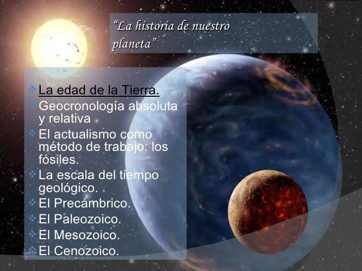 """"""" La historia de nuestro  planeta"""" <ul><li>La edad de la Tierra. </li></ul><ul><li>Geocronología absoluta y relativa  </li..."""