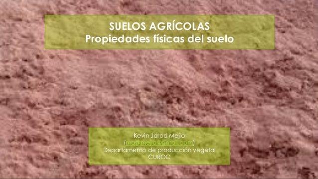 SUELOS AGRÍCOLAS Propiedades físicas del suelo  Kevin Jarod Mejía (maskmejia@gmail.com) Departamento de producción vegetal...
