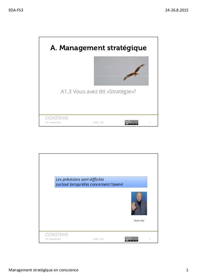 EDA-FS3 24-26.8.2015 Management stratégique en conscience 1 A1.3 Vous avez dit «Stratégie»? A1 Comprendre DFAE - FS3 1 A. ...