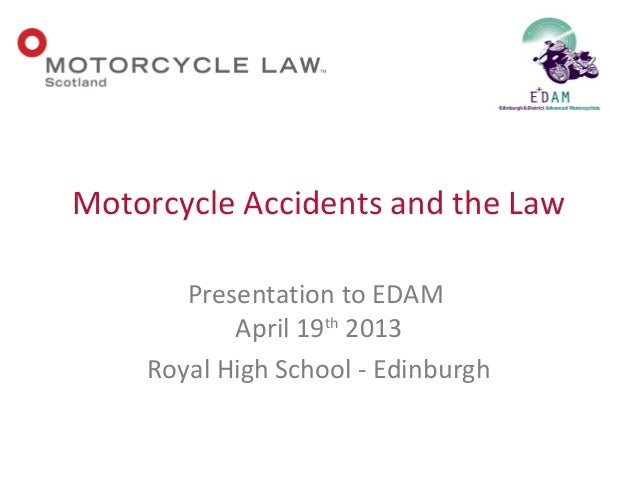 Presentation to EDAMApril 19th2013Royal High School - EdinburghMotorcycle Accidents and the Law