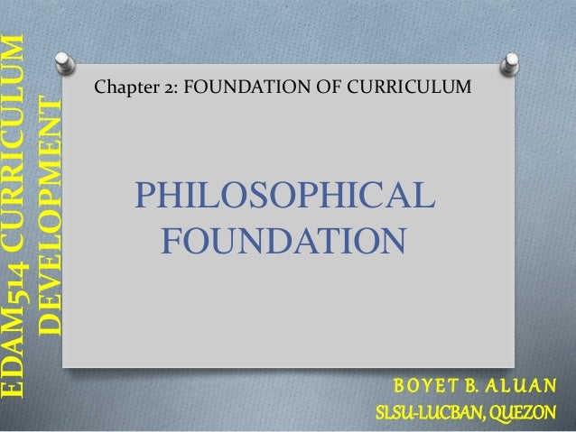 EDAM514 CURRICULUM  DEVELOPMENT  Chapter 2: FOUNDATION OF CURRICULUM  PHILOSOPHICAL  FOUNDATION  B O Y E T B. A L U A N  S...