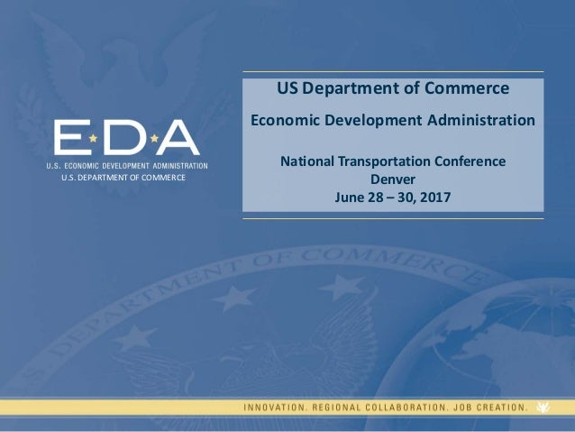 US Department of Commerce Economic Development Administration National Transportation Conference Denver June 28 – 30, 2017...