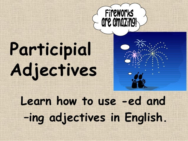 ParticipialAdjectives Learn how to use -ed and –ing adjectives in English.