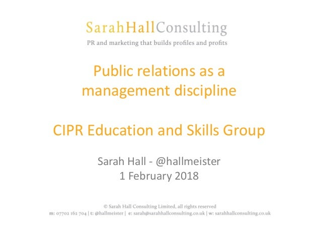Public relations as a management discipline CIPR Education and Skills Group Sarah Hall - @hallmeister 1 February 2018