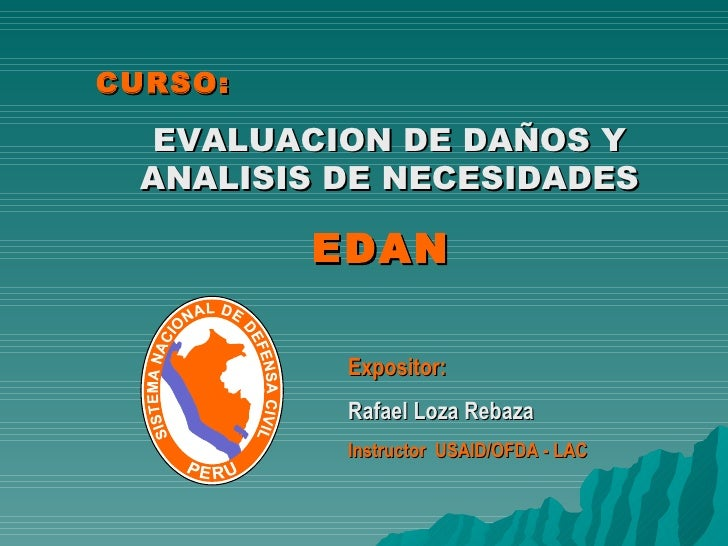 CURSO: EVALUACION DE DAÑOS Y ANALISIS DE NECESIDADES EDAN  Expositor: Rafael Loza Rebaza Instructor  USAID/OFDA - LAC