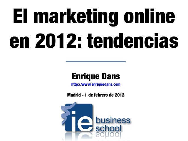 Enrique Dans http://www.enriquedans.com Madrid - 1 de febrero de 2012 El marketing online en 2012: tendencias