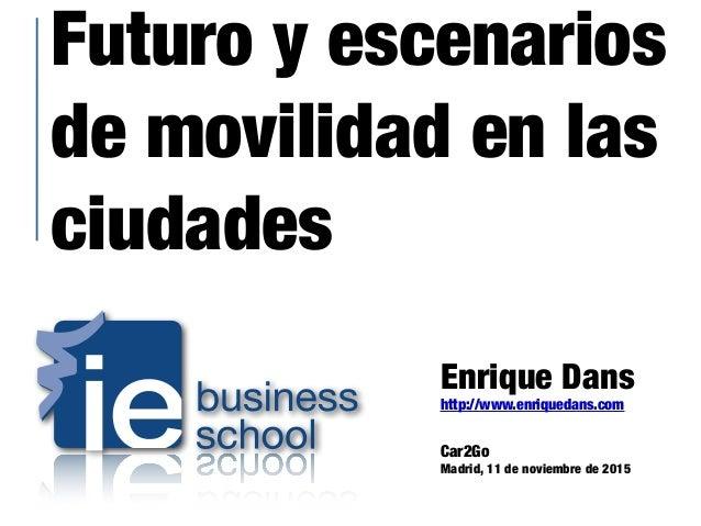 Futuro y escenarios de movilidad en las ciudades Enrique Dans http://www.enriquedans.com Car2Go Madrid, 11 de noviembre de...