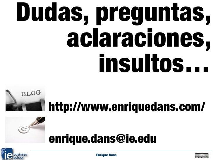 Dudas, preguntas,     aclaraciones,        insultos…   http://www.enriquedans.com/    enrique.dans@ie.edu           Enriqu...