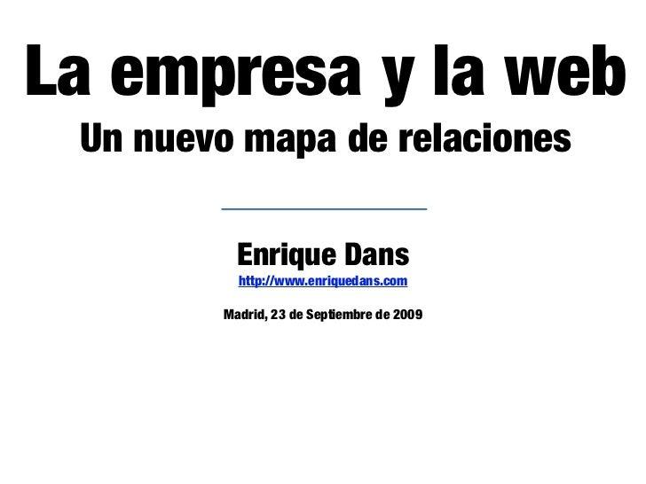 La empresa y la web  Un nuevo mapa de relaciones            Enrique Dans           http://www.enriquedans.com          Mad...