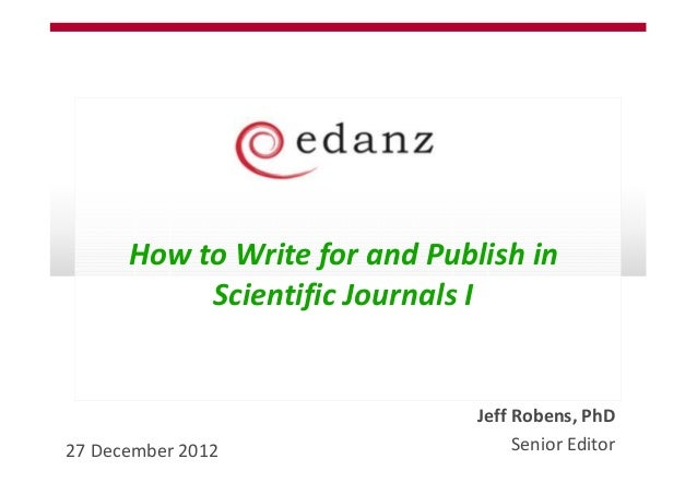 How to Write for and Publish in           Scientific Journals I                               Jeff Robens, PhD27 December ...